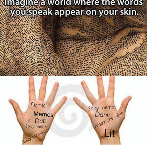 Dank, Lit, and Meme: magine a worlawhere the wordS  youispeak appear on your skin  Dank  Memes  Spicy memes  Lit Dab  Spicy meme  Dank whip  atch me whip  Lit  bicy memes