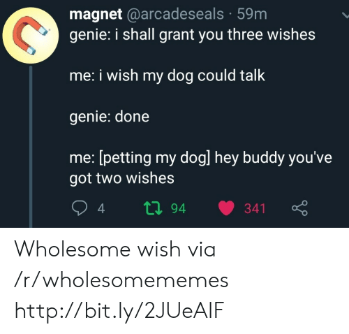 magnet: magnet @arcadeseals 59m  genie: i shall grant you three wishes  me: i wish my dog could talk  genie: done  me: [petting my dogl hey buddy you've  got two wishes  ti94  341 Wholesome wish via /r/wholesomememes http://bit.ly/2JUeAIF