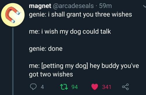 Got, Genie, and Dog: magnet @arcadeseals 59m  genie: i shall grant you three wishes  me: i wish my dog could talk  genie: done  me: [petting my dogl hey buddy you've  got two wishes  ti94  341