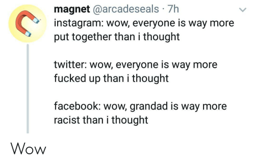 magnet: magnet @arcadeseals 7h  instagram: wow, everyone is way more  put together than i thought  twitter: wow, everyone is way more  fucked up than i thought  facebook: wow, grandad is way more  racist than i thought Wow