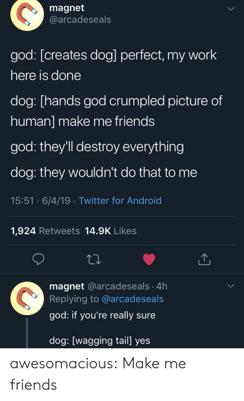 Android, Friends, and God: magnet  @arcadeseals  god: [creates dog] perfect, my work  here is done  dog: [hands god crumpled picture of  human] make me friends  god: they'll destroy everything  dog: they wouldn't do that to me  15:51 6/4/19 Twitter for Android  1,924 Retweets 14.9K Likes  magnet @arcadeseals 4h  Replying to @arcadeseals  god: if you're really sure  dog: [wagging tail] yes awesomacious:  Make me friends