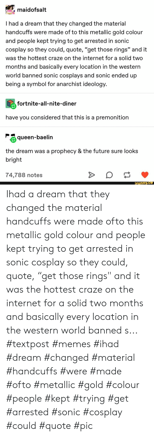 "A Dream, Future, and Internet: maidofsalt  I had a dream that they changed the material  handcuffs were made of to this metallic gold colour  and people kept trying to get arrested in sonic  cosplay so they could, quote, ""get those rings"" and it  was the hottest craze on the internet for a solid two  months and basically every location in the western  world banned sonic cosplays and sonic ended up  being a symbol for anarchist ideology.  fortnite-all-nite-diner  have you considered that this is a premonition  queen-baelin  the dream was  prophecy & the future sure looks  bright  74,788 notes  ifunny.co Ihad a dream that they changed the material handcuffs were made ofto this metallic gold colour and people kept trying to get arrested in sonic cosplay so they could, quote, ""get those rings"" and it was the hottest craze on the internet for a solid two months and basically every location in the western world banned s... #textpost #memes #ihad #dream #changed #material #handcuffs #were #made #ofto #metallic #gold #colour #people #kept #trying #get #arrested #sonic #cosplay #could #quote #pic"