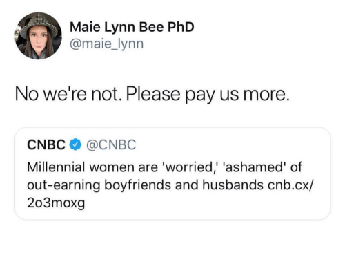 Women, Cnbc, and Phd: Maie Lynn Bee PhD  @maie_lynn  No we're not. Please pay us more.  CNBC@CNBC  Millennial women are 'worried,' 'ashamed' of  out-earning boyfriends and husbands cnb.cx/  203moxg