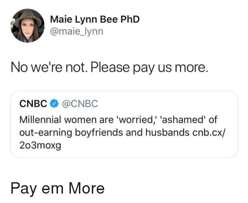Women, Cnbc, and Phd: Maie Lynn Bee PhD  @maie_lynn  No we're not. Please pay us more.  CNBC@CNBC  Millennial women are 'worried,' 'ashamed' of  out-earning boyfriends and husbands cnb.cx/  203moxg Pay em More