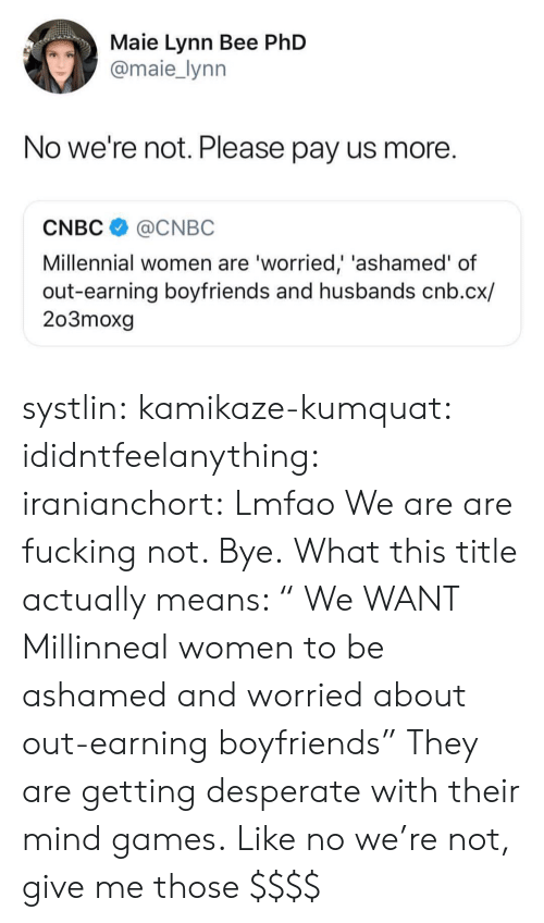 "Desperate, Fucking, and Tumblr: Maie Lynn Bee PhD  @maie_lynn  No we're not. Please pay us more.  CNBC@CNBC  Millennial women are 'worried,' 'ashamed' of  out-earning boyfriends and husbands cnb.cx/  203moxg systlin: kamikaze-kumquat:  ididntfeelanything:   iranianchort:  Lmfao  We are are fucking not. Bye.   What this title actually means: "" We WANT Millinneal women to be ashamed and worried about out-earning boyfriends"" They are getting desperate with their mind games.  Like no we're not, give me those $$$$"