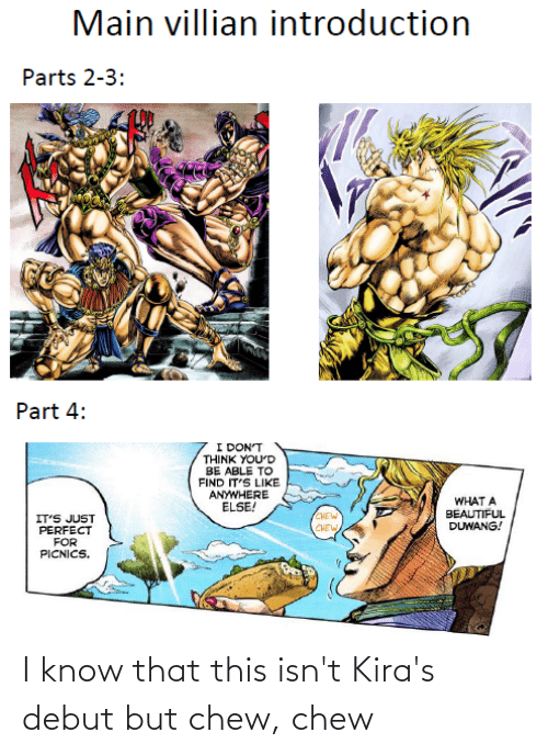 What A Beautiful Duwang: Main villian introduction  Parts 2-3:  Part 4:  I DON'T  THINK YOU'D  BE ABLE TO  FIND IT'S LIKE  ANYWHERE  ELSE!  WHAT A  BEAUTIFUL  DUWANG!  (CHEW  IT'S JUST  PERFECT  FOR  PICNICS.  CHEW I know that this isn't Kira's debut but chew, chew