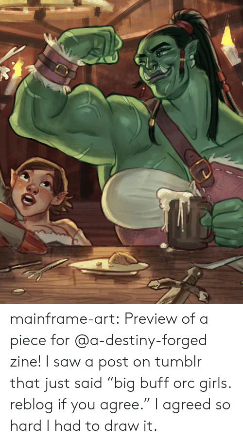"if you agree: mainframe-art:  Preview of a piece for @a-destiny-forged zine! I saw a post on tumblr that just said ""big buff orc girls. reblog if you agree."" I agreed so hard I had to draw it."
