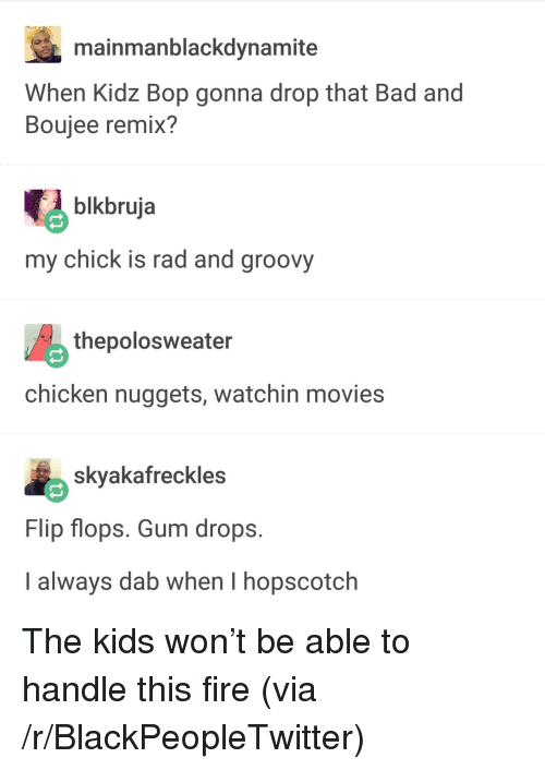 Kidz Bop: mainmanblackdynamite  When Kidz Bop gonna drop that Bad and  Boujee remix  blkbruja  my chick is rad and groovy  thepolosweater  chicken nuggets, watchin movies  skvakafreckles  Flip flops. Gum drops  I always dab when I hopscotch <p>The kids won&rsquo;t be able to handle this fire (via /r/BlackPeopleTwitter)</p>
