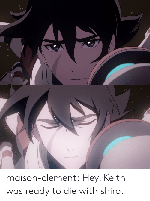 Shiro: maison-clement:  Hey. Keith was ready to die with shiro.