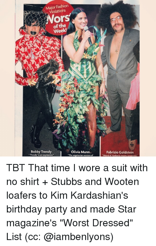 """Oxymorons: Major Fashion  Violations  Ors  of the  Week!  Bobby Trendy  Olivia Munn.  """"Trendy is an oxymoron  """"The vegetarian version of  Fabrizio Goldstein  """"Weird Al Yankovic meets Jonah H TBT That time I wore a suit with no shirt + Stubbs and Wooten loafers to Kim Kardashian's birthday party and made Star magazine's """"Worst Dressed"""" List (cc: @iambenlyons)"""
