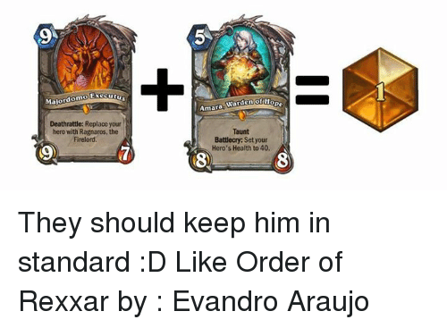 Araujo: Majordomo  Executu  Deathrattle: Replace your  hero with Ragnaros, the  Firelord  of Hope  Warden  Amara  Taunt  Battlecry: Set your  Hero's Health to 40, They should keep him in standard :D Like Order of Rexxar by : Evandro Araujo