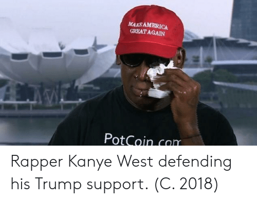 Trump Support: MAKB AMRRICA  GREATAGAIN  PotCoin.com Rapper Kanye West defending his Trump support. (C. 2018)