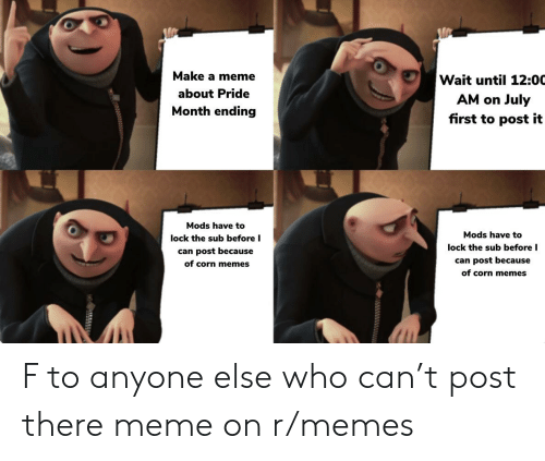There Meme: Make a meme  Wait until 12:00  about Pride  AM on  July  first to post it  Month ending  Mods have to  Mods have to  lock the sub before I  lock the sub before I  can post because  can post because  of corn memes  of corn memes  55555  t F to anyone else who can't post there meme on r/memes