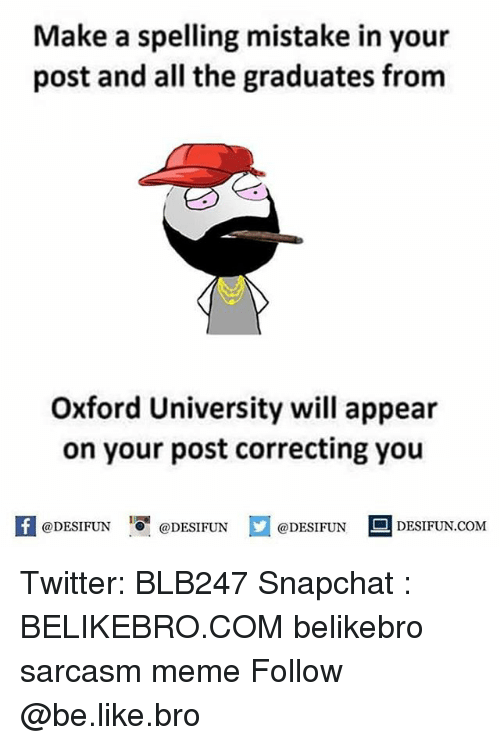 oxford university: Make a spelling mistake in your  post and all the graduates from  Oxford University will appear  on your post correcting you  困@DESIFUN 1 @DESIFUN口@DESIFUN-DESIFUN.COM Twitter: BLB247 Snapchat : BELIKEBRO.COM belikebro sarcasm meme Follow @be.like.bro
