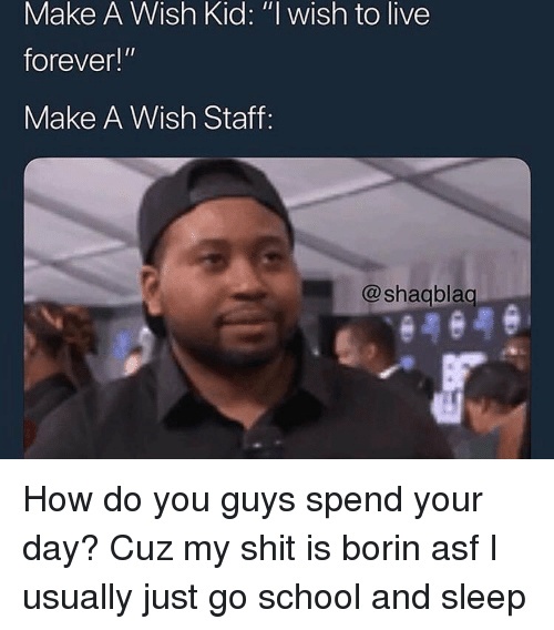"""Live Forever: Make A Wish Kid: """"l wish to live  forever!""""  Make A Wish Staff:  @shagblag How do you guys spend your day? Cuz my shit is borin asf I usually just go school and sleep"""