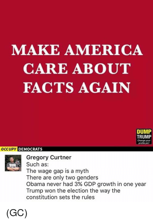 Dump Trump: MAKE AMERICA  CARE ABOUT  FACTS AGAIN  DUMP  TRUMP  Change your  OCCUPY DEMOCRATS  Gregory Curtner  Such as  The wage gap is a myth  There are only two genders  Obama never had 3% GDP growth in one year  Trump won the election the way the  constitution sets the rules (GC)