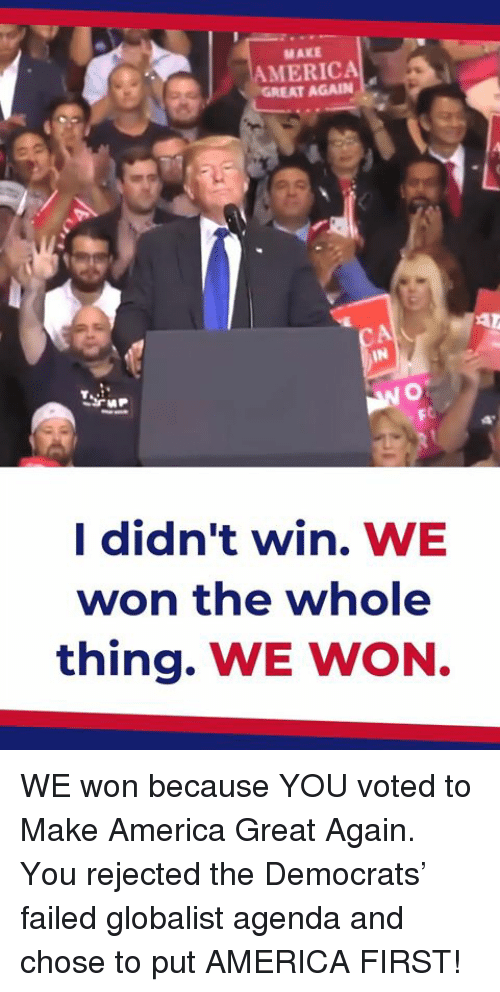 America First: MAKE  AMERICA  GR  EAT AGAIN  FC  I didn't win. WE  won the whole  thing. WE WON WE won because YOU voted to Make America Great Again. You rejected the Democrats' failed globalist agenda and chose to put AMERICA FIRST!