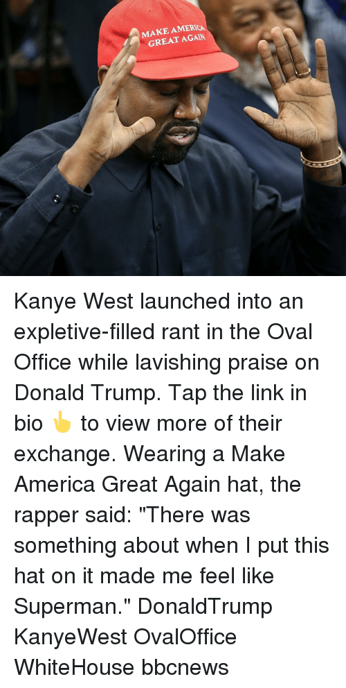 "oval office: MAKE AMERICA  GREAT AGAIN Kanye West launched into an expletive-filled rant in the Oval Office while lavishing praise on Donald Trump. Tap the link in bio 👆 to view more of their exchange. Wearing a Make America Great Again hat, the rapper said: ""There was something about when I put this hat on it made me feel like Superman."" DonaldTrump KanyeWest OvalOffice WhiteHouse bbcnews"