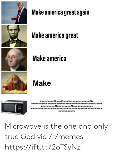 microwave: Make america great again  Make america great  Make america  Make  MmmmmmmmMmmmMmmmMmmmmmmmmmmm MM  mmmmMmm Mmmmmmmmmmmm Mmmmmmmm Mmmm MmmmMmmm  mmmmmmmmMMmmmmMmmMmmmmmmmmmmm  MmmmmmmmMmmmMmmmMmmmmmmmmmmmM Mmmmm Mmm Mmm  mmmmmmmmm Microwave is the one and only true God via /r/memes https://ift.tt/2oTSyNz