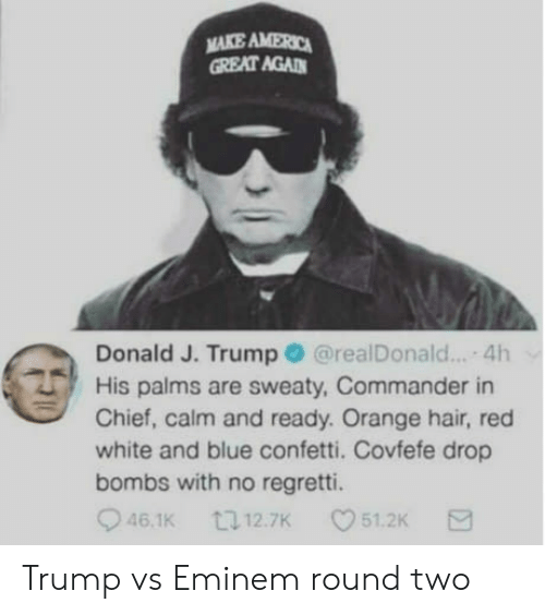 Covfefe: MAKE AMERO  GREAT AGAD  Donald J. Trump@realDonald... 4h  His palms are sweaty, Commander in  Chief, calm and ready. Orange hair, red  white and blue confetti. Covfefe drop  bombs with no regretti.  46.1K  12.7K  51.2K Trump vs Eminem round two