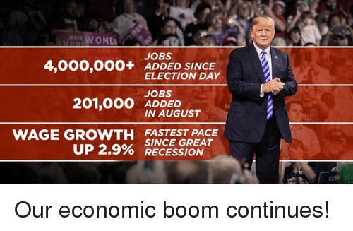 Jobs, Boom, and Election: MAKE  AWOMEN  JOBS  4,000,OOO+ ADDED SINCE  ELECTION DAY  JOBS  ADDED  IN AUGUST  WAGE GROWTH FASTEST PACE  UP 2.9% SINCE GREAT  O RECESSION Our economic boom continues!