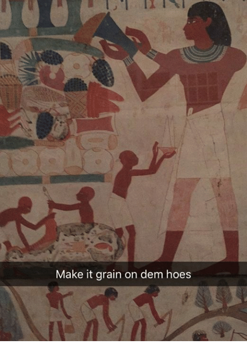 Hoes, Classical Art, and Make: Make it grain on dem hoes