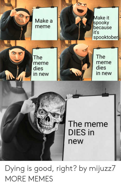 Dank, Meme, and Memes: Make it  spooky  because  it's  spooktober  Make a  meme  The  The  meme  dies  in new  meme  dies  in new  The meme  DIES in  new Dying is good, right? by mijuzz7 MORE MEMES