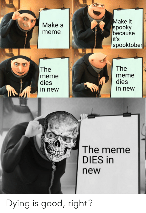 Meme, Good, and Spooky: Make it  spooky  because  it's  spooktober  Make a  meme  The  The  meme  dies  in new  meme  dies  in new  The meme  DIES in  new Dying is good, right?