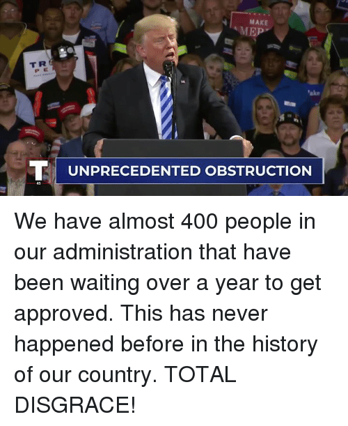 History, Never, and Waiting...: MAKE  MEP  TR  P E  ake  TI UNPRECEDENTED OBSTRUCTION  45 We have almost 400 people in our administration that have been waiting over a year to get approved. This has never happened before in the history of our country. TOTAL DISGRACE!