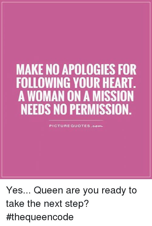 Conne: MAKE NO APOLOGIES FOR  FOLLOWING YOUR HEART.  A WOMAN ON A MISSION  NEEDS NO PERMISSION  PICTURE QUOTES Conn. Yes... Queen are you ready to take the next step? #thequeencode
