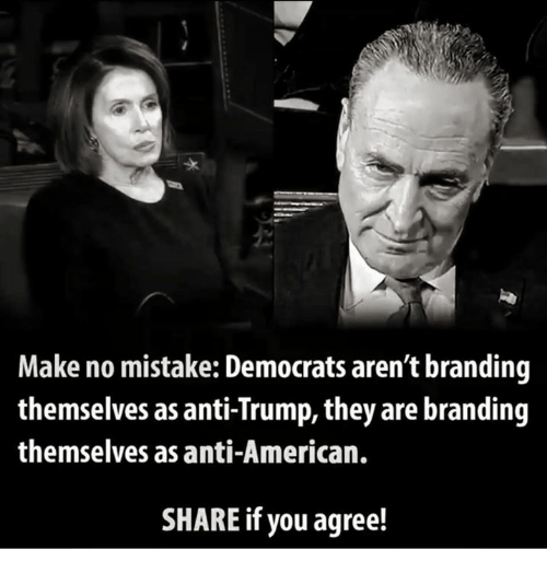 Share If You Agree: Make no mistake: Democrats aren't branding  themselves as anti-Trump, they are branding  themselves as anti-American.  SHARE if you agree!