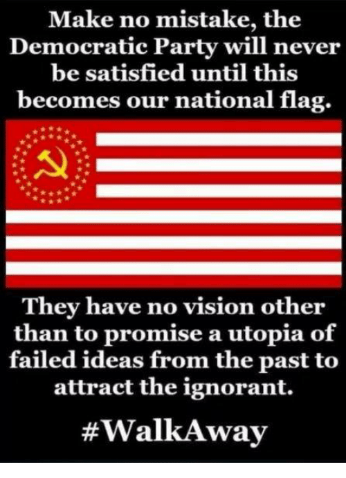 Democratic Party: Make no mistake, the  Democratic Party will never  be satisfied until this  becomes our national flag.  They have no vision other  than to promise a utopia of  failed ideas from the past to  attract the ignorant.  #WalkA way