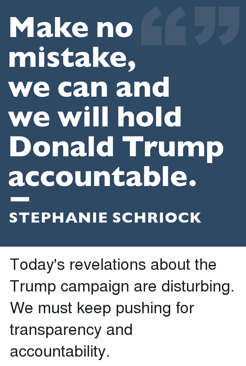Donald Trump, Memes, and Trump: Make no  mistake,  we can and  we will hold  Donald Trump  accountable.  STEPHANIE SCHRIOCK Today's revelations about the Trump campaign are disturbing. We must keep pushing for transparency and accountability.
