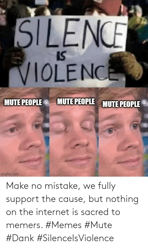 the internet: Make no mistake, we fully support the cause, but nothing on the internet is sacred to memers. #Memes #Mute #Dank #SilenceIsViolence