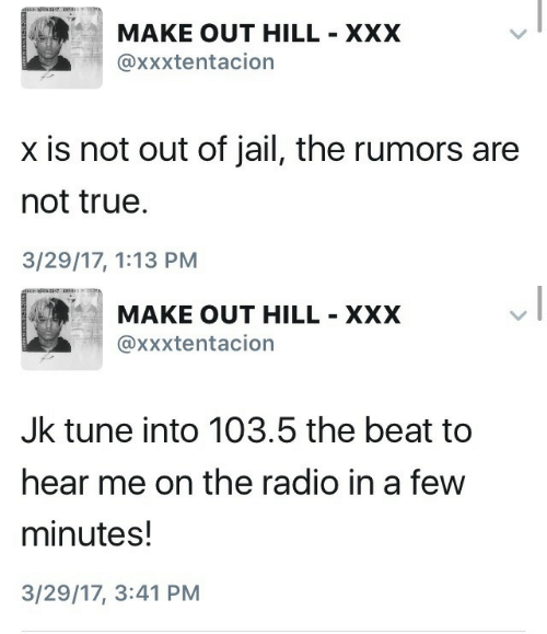 Not Out: MAKE OUT HILL XXX  @xxxtentacion  x is not out of jail, the rumors are  not true  3/29/17, 1:13 PM   ぼ  MAKE OUT HILL XXX  @xxxtentacion  Jk tune into 103.5 the beat to  hear me on the radio in a few  minutes!  3/29/17, 3:41 PM