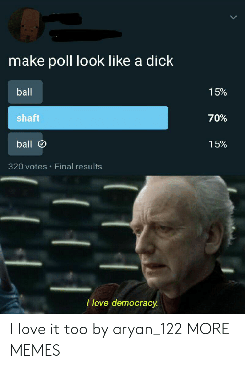 shaft: make poll look like a dick  ball  15%  shaft  70%  ball  15%  320 votes Final results  I love democracy I love it too by aryan_122 MORE MEMES