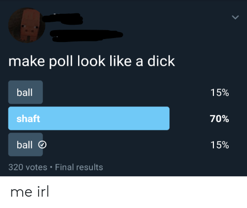 Dick, Irl, and Me IRL: make poll look like a dick  ball  15%  shaft  70%  ball  15%  320 votes Final results me irl