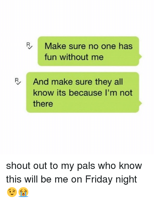 Palsing:   Make sure no one has  fun without me  And make sure they all  know its because I'm not  there shout out to my pals who know this will be me on Friday night 😉😭