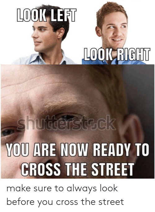 Make Sure: make sure to always look before you cross the street