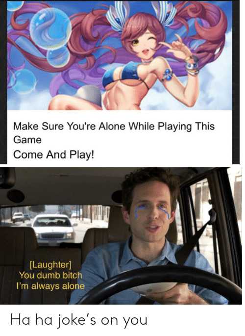 Being Alone, Bitch, and Dumb: Make Sure You're Alone While Playing This  Game  Come And Play!  [Laughter]  You dumb bitch  I'm always alone Ha ha joke's on you