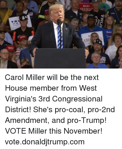 Trump Vote: MAKE  T R  P E  rea Carol Miller will be the next House member from West Virginia's 3rd Congressional District! She's pro-coal, pro-2nd Amendment, and pro-Trump! VOTE Miller this November! vote.donaldjtrump.com