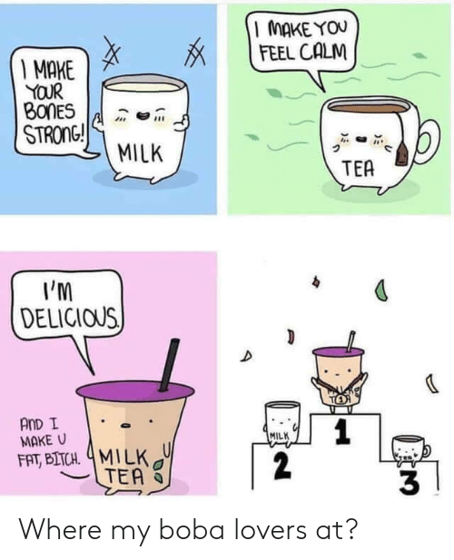 Bones, Fat, and Strong: MAKE YOU  FEEL CALM  I MAKE  YOUR  BONES  STRONG!  MILK  TEA  I'M  DELICIOUS  TO  AnD I  MAKE U  1  2  MILK  FAT, BITCH 4MILK  TEA  3 Where my boba lovers at?