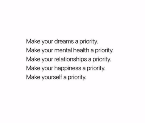 your happiness: Make your dreams a priority.  Make your mental health a priority  Make your relationships a priority.  Make your happiness a priority.  Make yourself a priority.