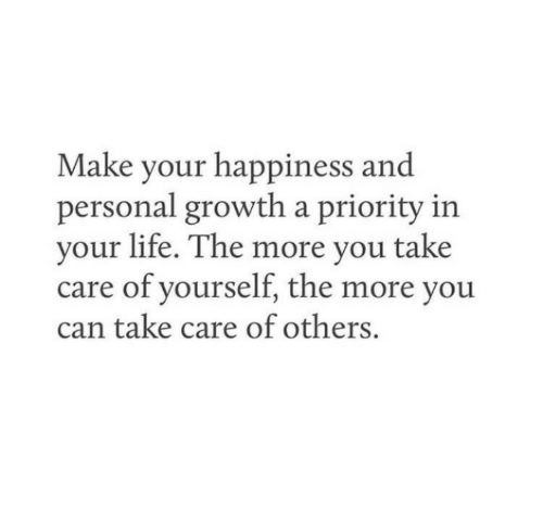 Life, Happiness, and Personal: Make your happiness and  personal growth a priority in  your life. The more you take  care of yourself, the more you  can take care of others.