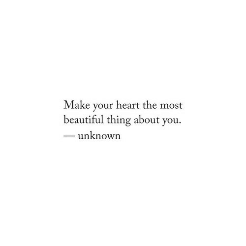 Beautiful Thing: Make your heart the most  beautiful thing about you.  unknown
