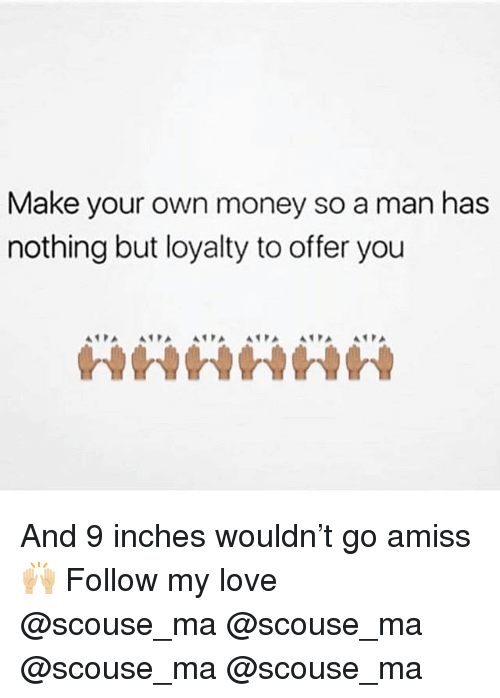 Make Your Own Money So a Man Has Nothing but Loyalty to Offer You in