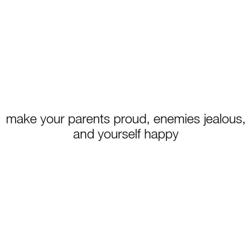 Jealous, Parents, and Happy: make your parents proud, enemies jealous,  and yourself happy
