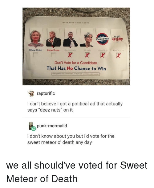 "Deez Nuts: MAKE YOUR voICE co UNT  VOTE  SWEET  Deez Nuts  METEOR  DEATH  2015  Hillary Clinton  Donald Trump  Gary Johnson  Jill Stein  Deez Nuts  NSMOD 2016  Don't Vote for a Candidate  That Has No Chance to Win  raptorific  I can't believe got a political ad that actually  says ""deez nuts"" on it  punk-mermaiid  i don't know about you but i'd vote for the  sweet meteor o death any day we all should've voted for Sweet Meteor of Death"