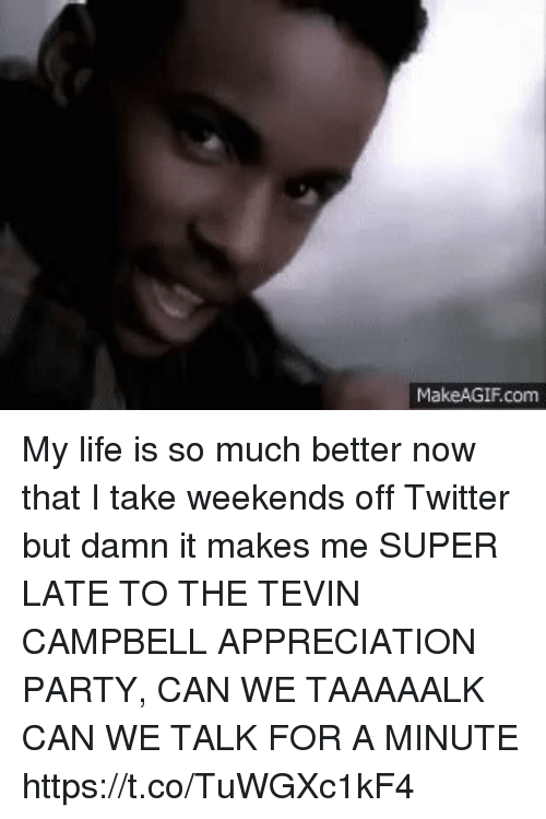 Life, Memes, and Party: MakeAGIF.com My life is so much better now that I take weekends off Twitter but damn it makes me SUPER LATE TO THE TEVIN CAMPBELL APPRECIATION PARTY, CAN WE TAAAAALK CAN WE TALK FOR A MINUTE https://t.co/TuWGXc1kF4