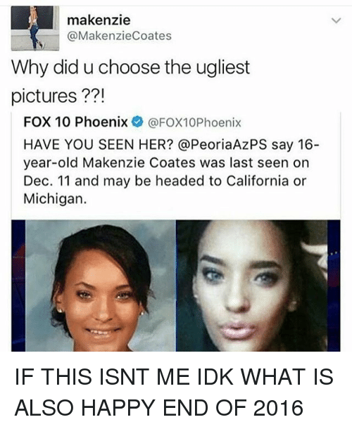 Have You Seen Her: makenzie  (a MakenzieCoates  Why did u choose the ugliest  pictures  FOX 10 Phoenix  @FOX10Phoenix  HAVE YOU SEEN HER? @PeoriaAzPS say 16-  year-old Makenzie Coates was last seen on  Dec. 11 and may be headed to California or  Michigan. IF THIS ISNT ME IDK WHAT IS ALSO HAPPY END OF 2016